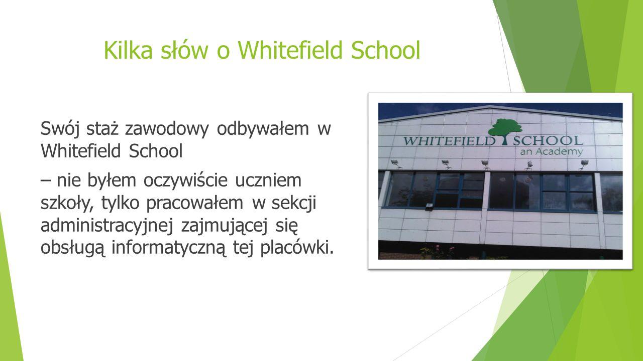 Kilka słów o Whitefield School Swój staż zawodowy odbywałem w Whitefield School – nie byłem oczywiście uczniem szkoły, tylko pracowałem w sekcji administracyjnej zajmującej się obsługą informatyczną tej placówki.