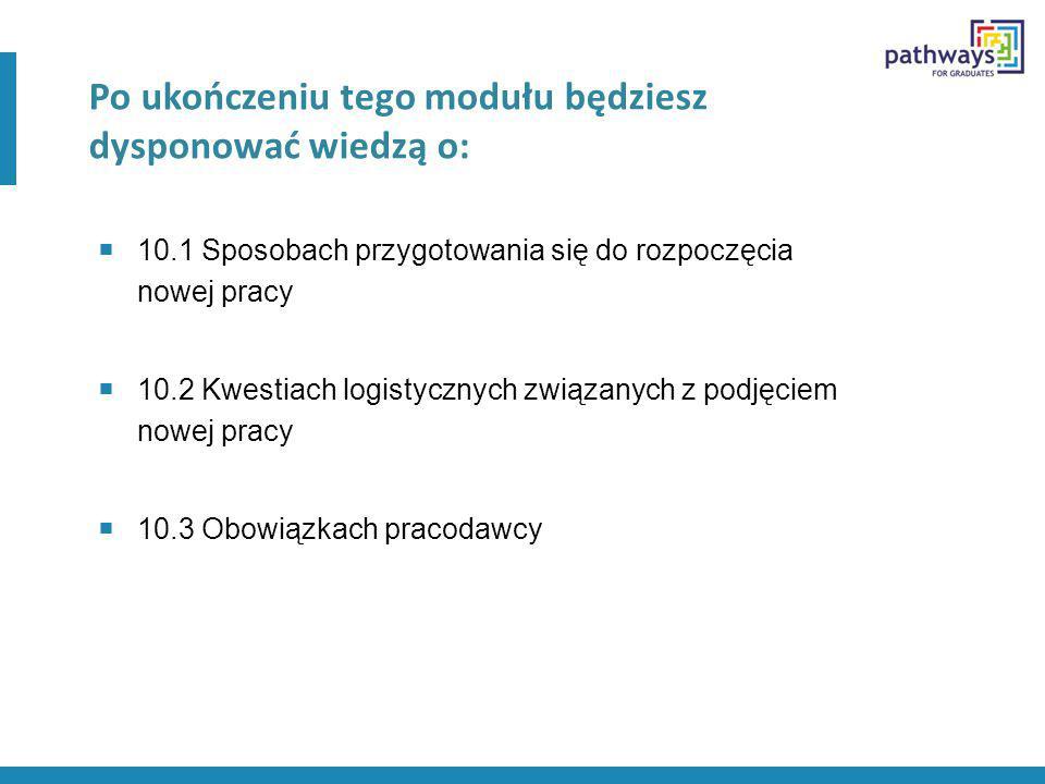 Po ukończeniu tego modułu będziesz dysponować wiedzą o:  10.1 Sposobach przygotowania się do rozpoczęcia nowej pracy  10.2 Kwestiach logistycznych związanych z podjęciem nowej pracy  10.3 Obowiązkach pracodawcy