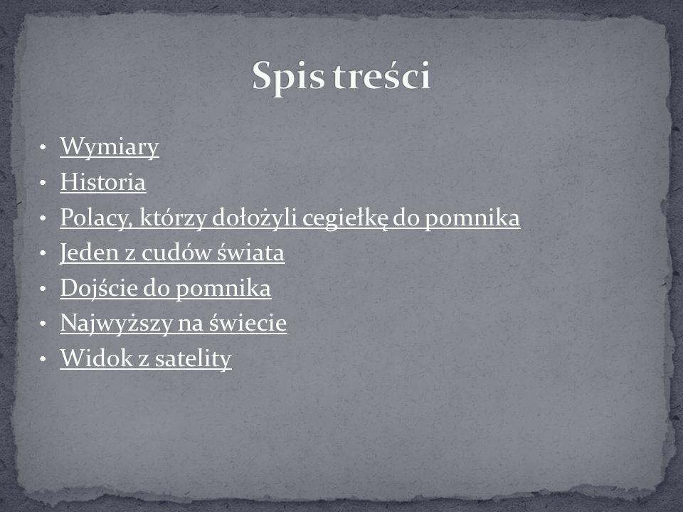Wymiary Historia Polacy, którzy dołożyli cegiełkę do pomnika Jeden z cudów świata Dojście do pomnika Najwyższy na świecie Widok z satelity