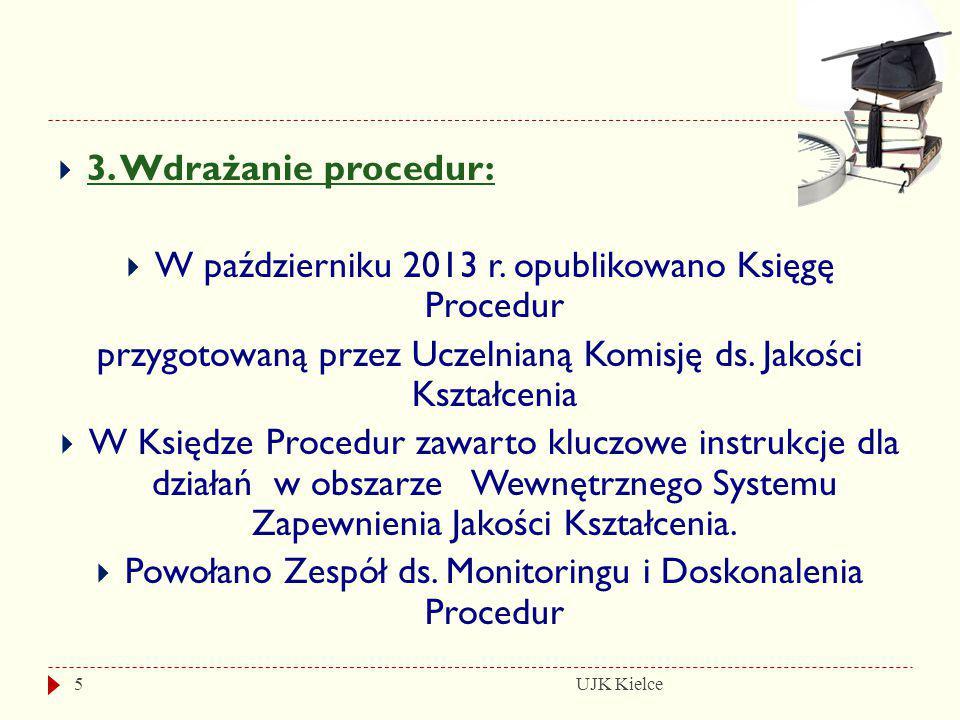 UJK Kielce5  3. Wdrażanie procedur:  W październiku 2013 r. opublikowano Księgę Procedur przygotowaną przez Uczelnianą Komisję ds. Jakości Kształcen