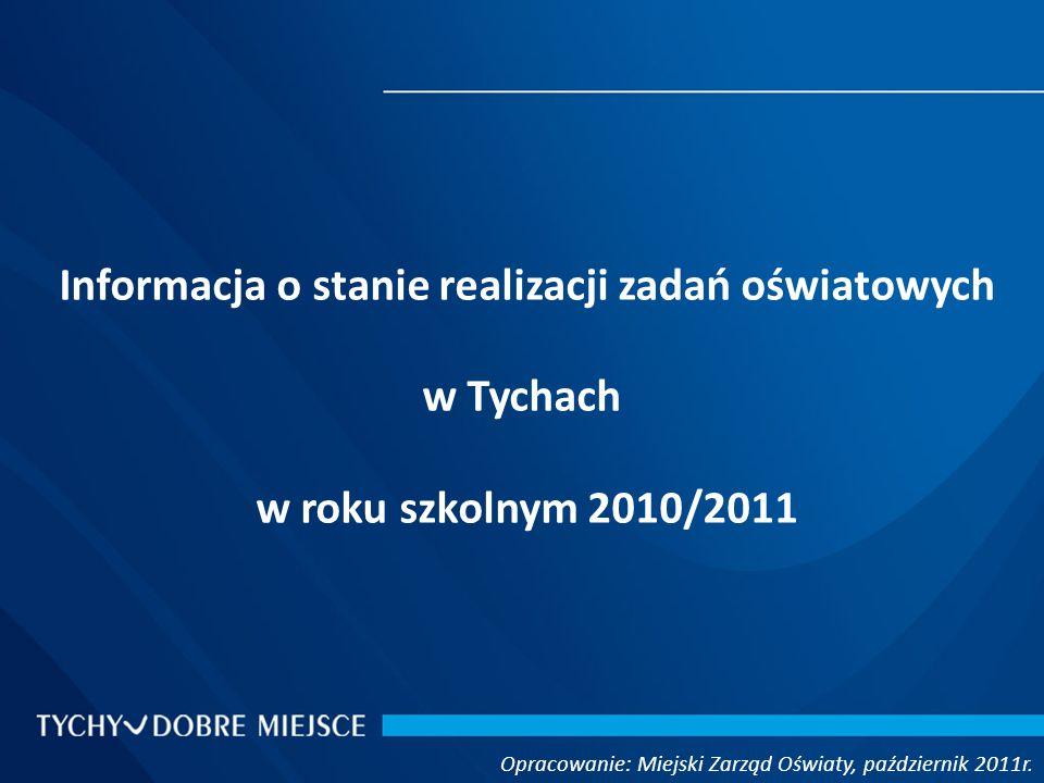 Informacja o stanie realizacji zadań oświatowych w Tychach w roku szkolnym 2010/2011 Opracowanie: Miejski Zarząd Oświaty, październik 2011r.