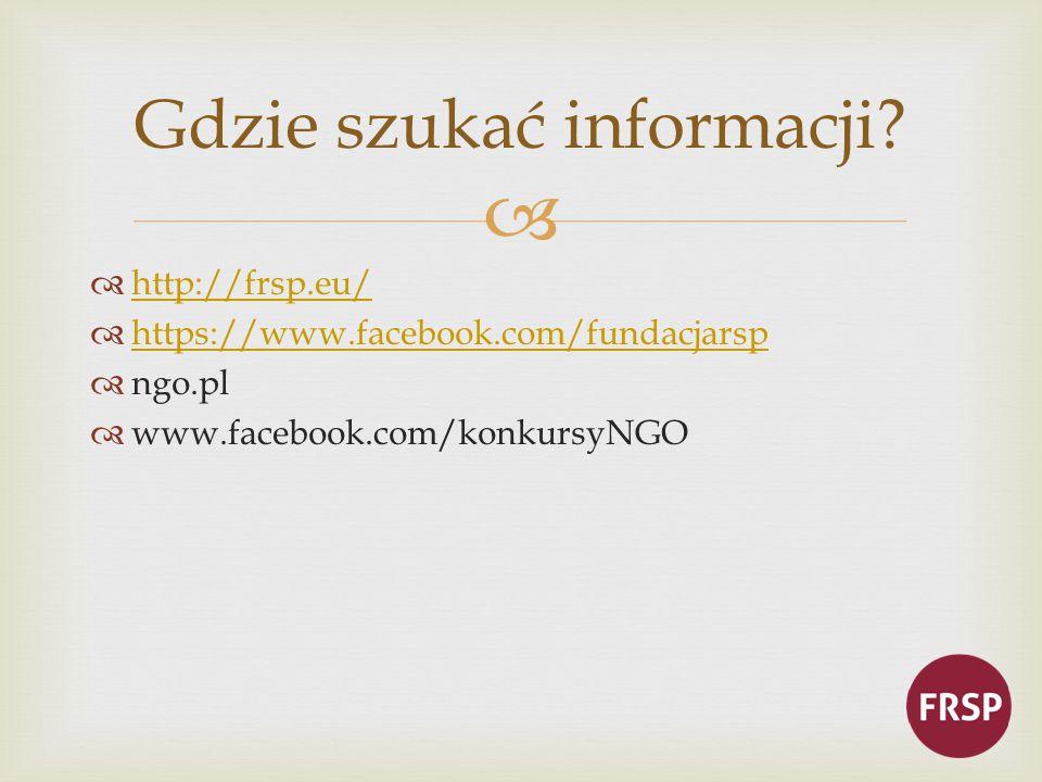   http://frsp.eu/ http://frsp.eu/  https://www.facebook.com/fundacjarsp https://www.facebook.com/fundacjarsp  ngo.pl  www.facebook.com/konkursyNGO Gdzie szukać informacji