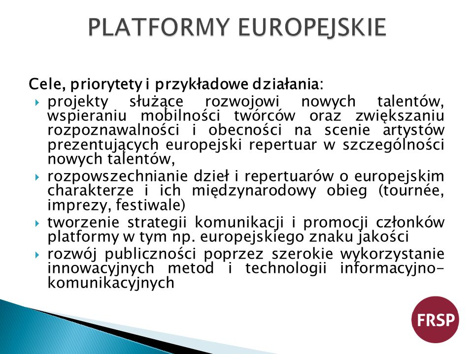 Cele, priorytety i przykładowe działania:  projekty służące rozwojowi nowych talentów, wspieraniu mobilności twórców oraz zwiększaniu rozpoznawalności i obecności na scenie artystów prezentujących europejski repertuar w szczególności nowych talentów,  rozpowszechnianie dzieł i repertuarów o europejskim charakterze i ich międzynarodowy obieg (tournée, imprezy, festiwale)  tworzenie strategii komunikacji i promocji członków platformy w tym np.