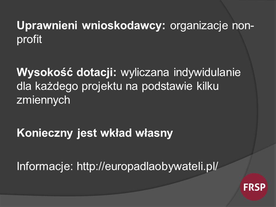 Uprawnieni wnioskodawcy: organizacje non- profit Wysokość dotacji: wyliczana indywidulanie dla każdego projektu na podstawie kilku zmiennych Konieczny jest wkład własny Informacje: http://europadlaobywateli.pl/
