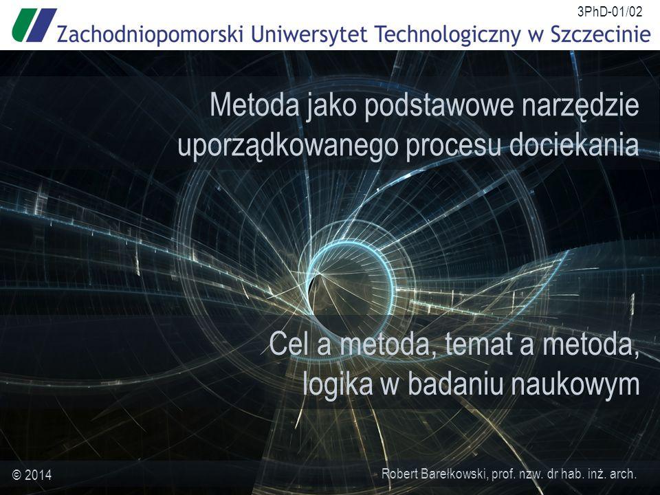 Cel a metoda, temat a metoda, logika w badaniu naukowym Robert Barełkowski, prof. nzw. dr hab. inż. arch. © 2014 3PhD-01/02 Metoda jako podstawowe nar