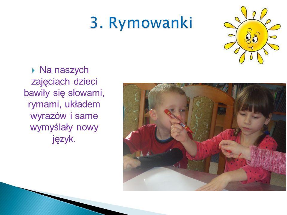  Na naszych zajęciach dzieci bawiły się słowami, rymami, układem wyrazów i same wymyślały nowy język.