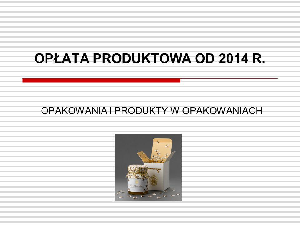 OPŁATA PRODUKTOWA OD 2014 R. OPAKOWANIA I PRODUKTY W OPAKOWANIACH