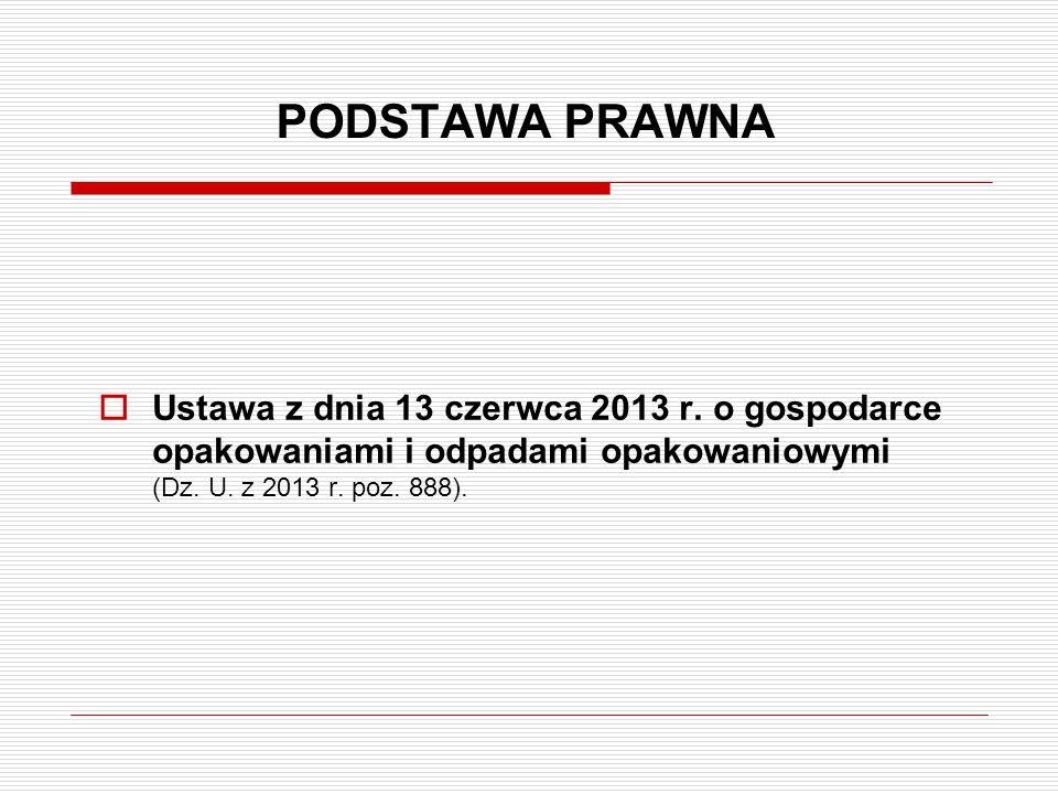 PODSTAWA PRAWNA  Ustawa z dnia 13 czerwca 2013 r. o gospodarce opakowaniami i odpadami opakowaniowymi (Dz. U. z 2013 r. poz. 888).