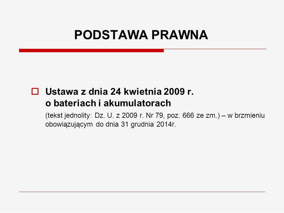 PODSTAWA PRAWNA  Ustawa z dnia 24 kwietnia 2009 r. o bateriach i akumulatorach (tekst jednolity: Dz. U. z 2009 r. Nr 79, poz. 666 ze zm.) – w brzmien