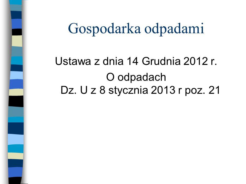 Gospodarka odpadami Ustawa z dnia 14 Grudnia 2012 r. O odpadach Dz. U z 8 stycznia 2013 r poz. 21