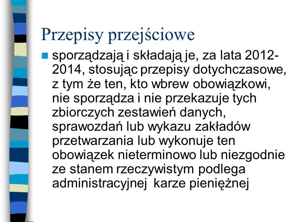 Przepisy przejściowe sporządzają i składają je, za lata 2012- 2014, stosując przepisy dotychczasowe, z tym że ten, kto wbrew obowiązkowi, nie sporządz