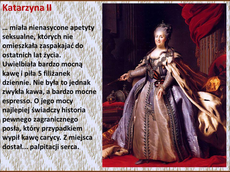 Katarzyna II … miała nienasycone apetyty seksualne, których nie omieszkała zaspakajać do ostatnich lat życia.