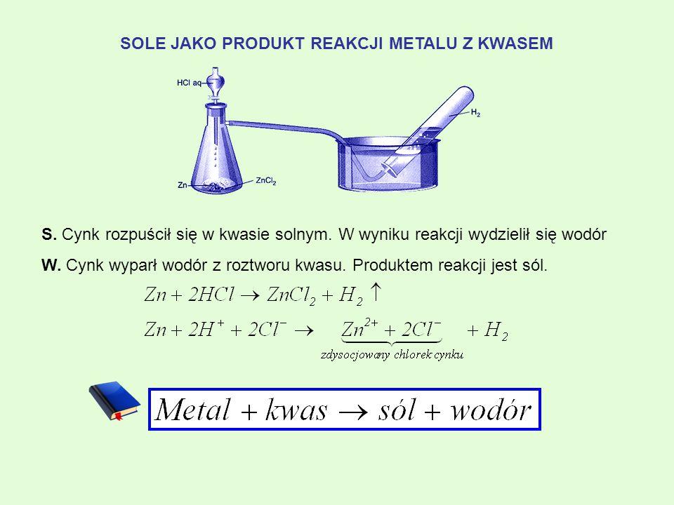 SOLE JAKO PRODUKT REAKCJI METALU Z KWASEM S. Cynk rozpuścił się w kwasie solnym. W wyniku reakcji wydzielił się wodór W. Cynk wyparł wodór z roztworu