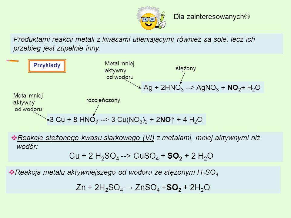 Produktami reakcji metali z kwasami utleniającymi również są sole, lecz ich przebieg jest zupełnie inny. Przykłady Ag + 2HNO 3 --> AgNO 3 + NO 2 + H 2