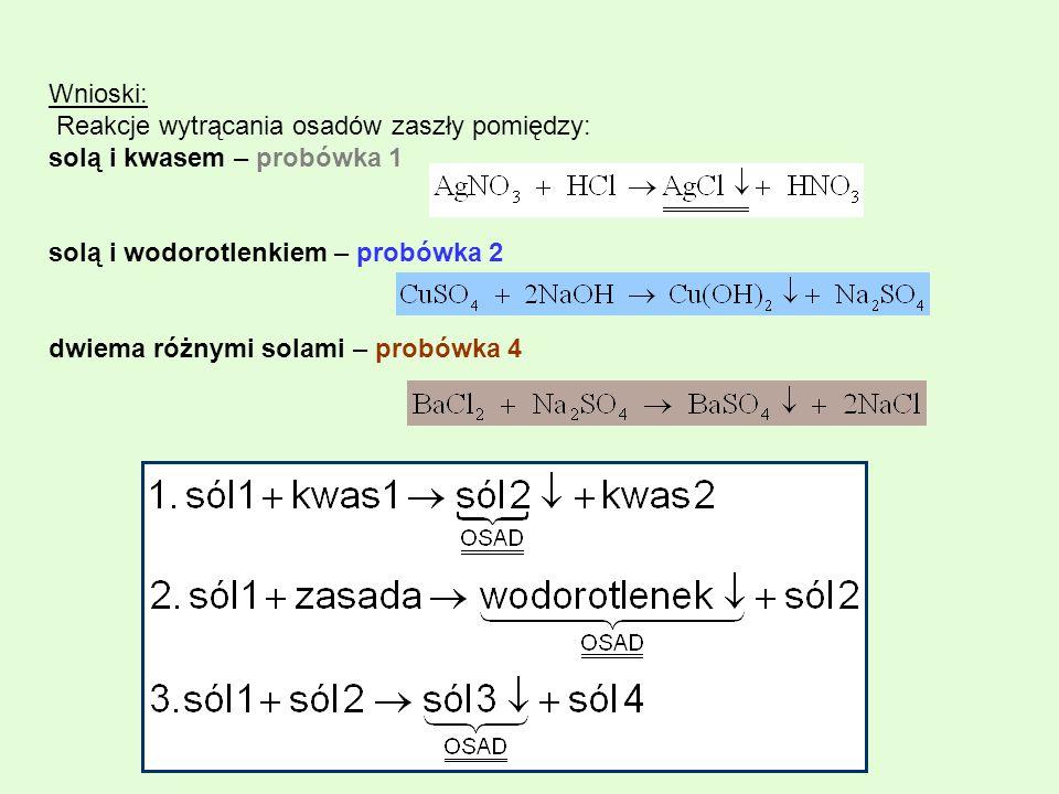 Wnioski: Reakcje wytrącania osadów zaszły pomiędzy: solą i kwasem – probówka 1 solą i wodorotlenkiem – probówka 2 dwiema różnymi solami – probówka 4