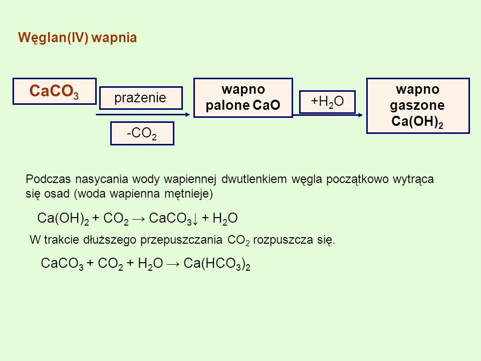 Węglan(IV) wapnia CaCO 3 prażenie wapno palone CaO -CO 2 +H 2 O wapno gaszone Ca(OH) 2 Podczas nasycania wody wapiennej dwutlenkiem węgla początkowo w