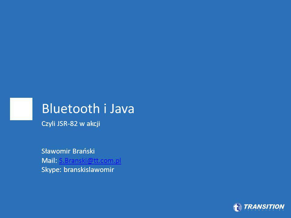 Bluetooth i Java Czyli JSR-82 w akcji Sławomir Brański Mail: S.Branski@tt.com.plS.Branski@tt.com.pl Skype: branskislawomir