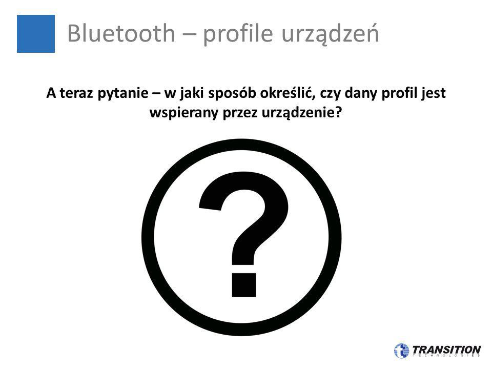 Bluetooth – profile urządzeń A teraz pytanie – w jaki sposób określić, czy dany profil jest wspierany przez urządzenie?
