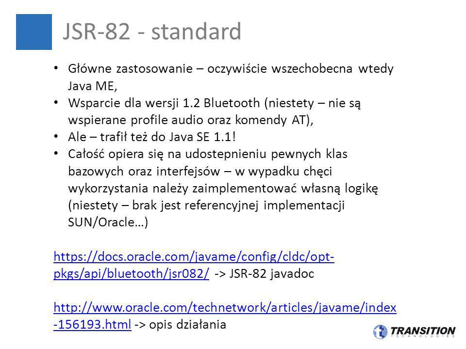 JSR-82 - standard Główne zastosowanie – oczywiście wszechobecna wtedy Java ME, Wsparcie dla wersji 1.2 Bluetooth (niestety – nie są wspierane profile