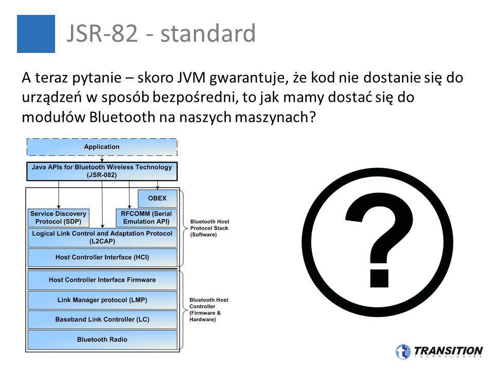 JSR-82 - standard A teraz pytanie – skoro JVM gwarantuje, że kod nie dostanie się do urządzeń w sposób bezpośredni, to jak mamy dostać się do modułów
