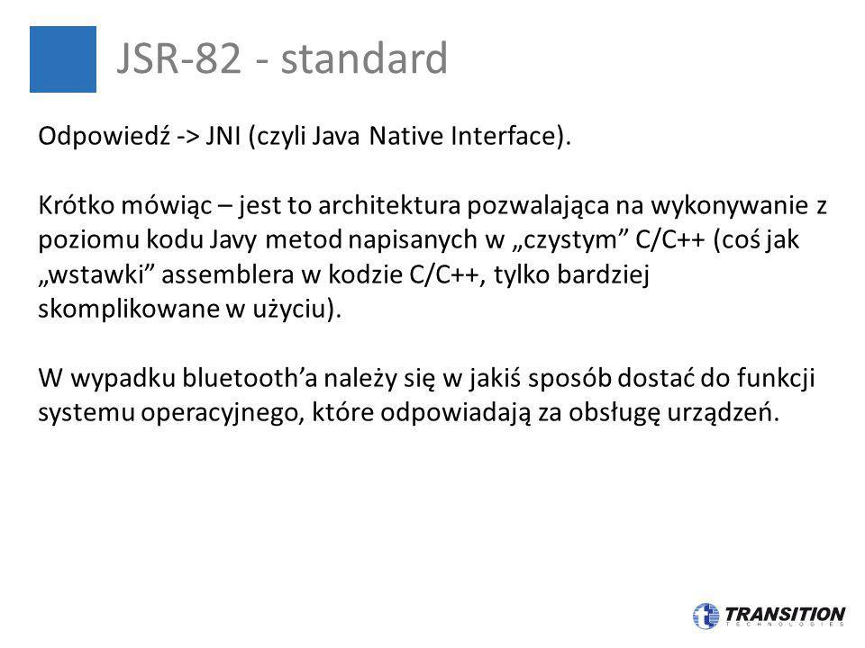 JSR-82 - standard Odpowiedź -> JNI (czyli Java Native Interface). Krótko mówiąc – jest to architektura pozwalająca na wykonywanie z poziomu kodu Javy