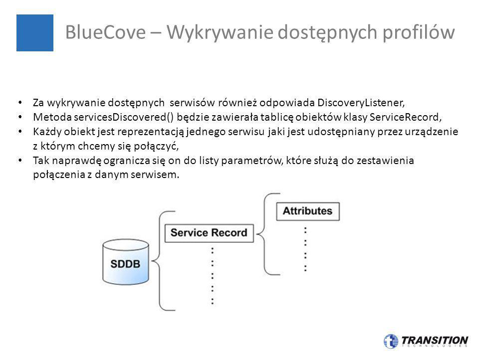 BlueCove – Wykrywanie dostępnych profilów Za wykrywanie dostępnych serwisów również odpowiada DiscoveryListener, Metoda servicesDiscovered() będzie za