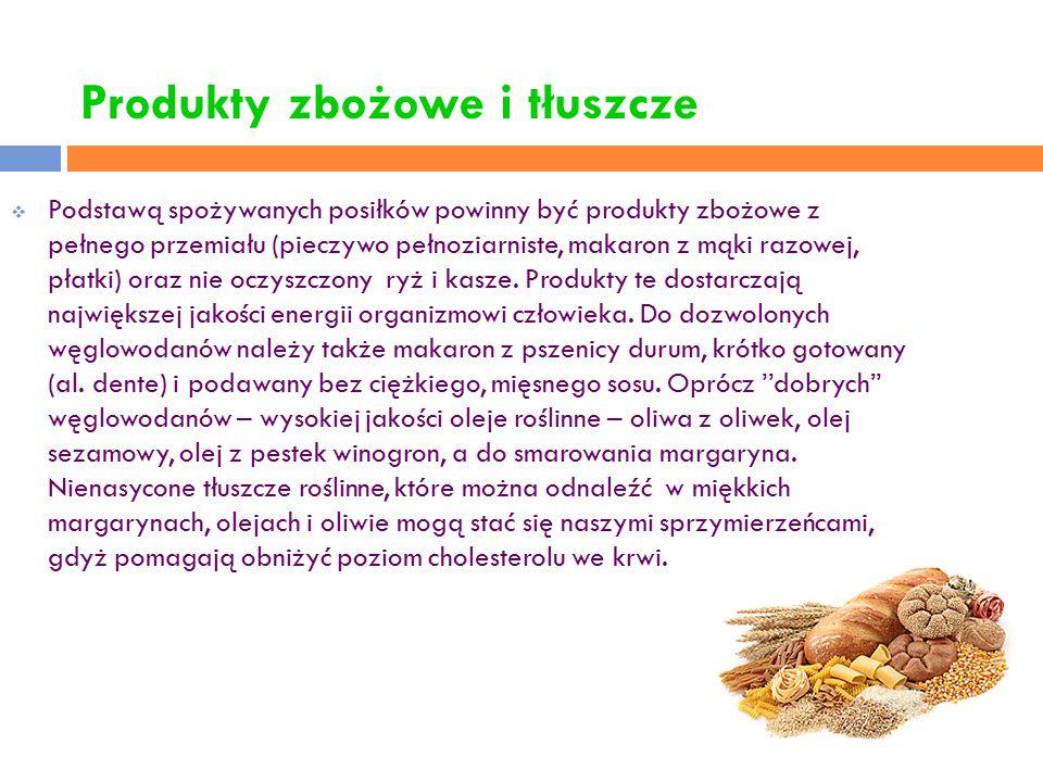 Produkty zbożowe i tłuszcze  Podstawą spożywanych posiłków powinny być produkty zbożowe z pełnego przemiału (pieczywo pełnoziarniste, makaron z mąki