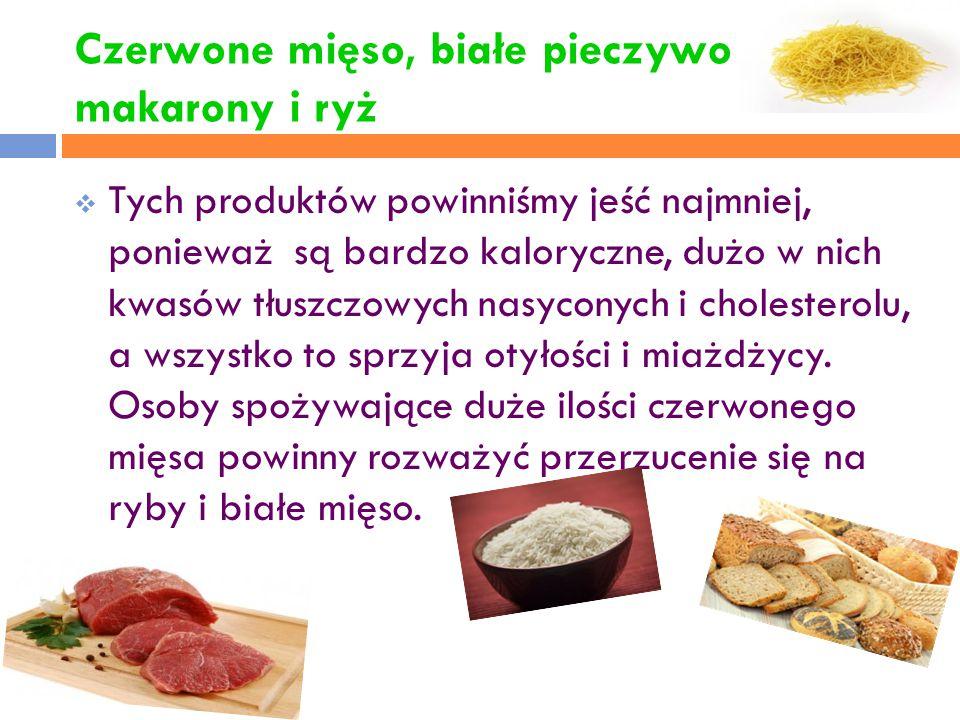 Czerwone mięso, białe pieczywo makarony i ryż  Tych produktów powinniśmy jeść najmniej, ponieważ są bardzo kaloryczne, dużo w nich kwasów tłuszczowyc