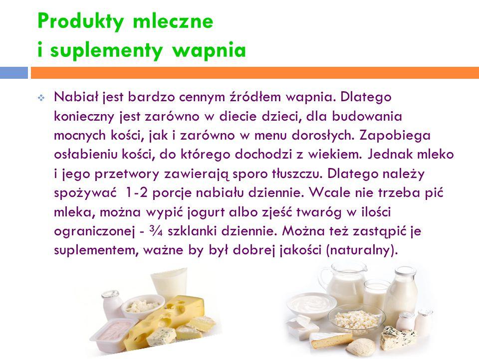 Produkty mleczne i suplementy wapnia  Nabiał jest bardzo cennym źródłem wapnia. Dlatego konieczny jest zarówno w diecie dzieci, dla budowania mocnych