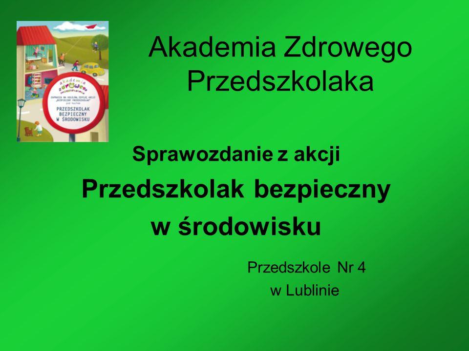 Akademia Zdrowego Przedszkolaka Sprawozdanie z akcji Przedszkolak bezpieczny w środowisku Przedszkole Nr 4 w Lublinie