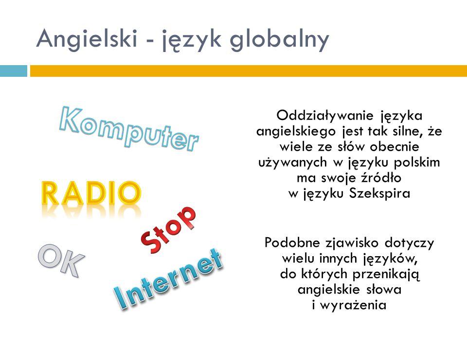 Angielski - język globalny Oddziaływanie języka angielskiego jest tak silne, że wiele ze słów obecnie używanych w języku polskim ma swoje źródło w jęz