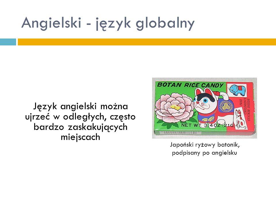 Angielski - język globalny Język angielski można ujrzeć w odległych, często bardzo zaskakujących miejscach Japoński ryżowy batonik, podpisany po angie