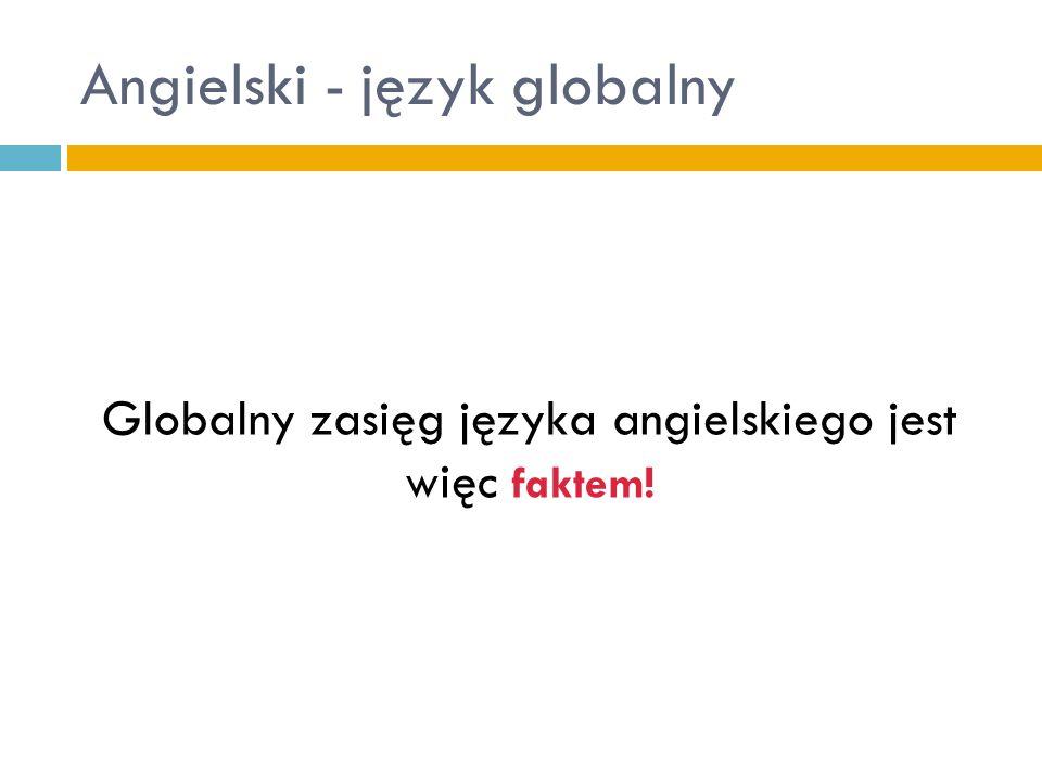 Angielski - język globalny Globalny zasięg języka angielskiego jest więc faktem!