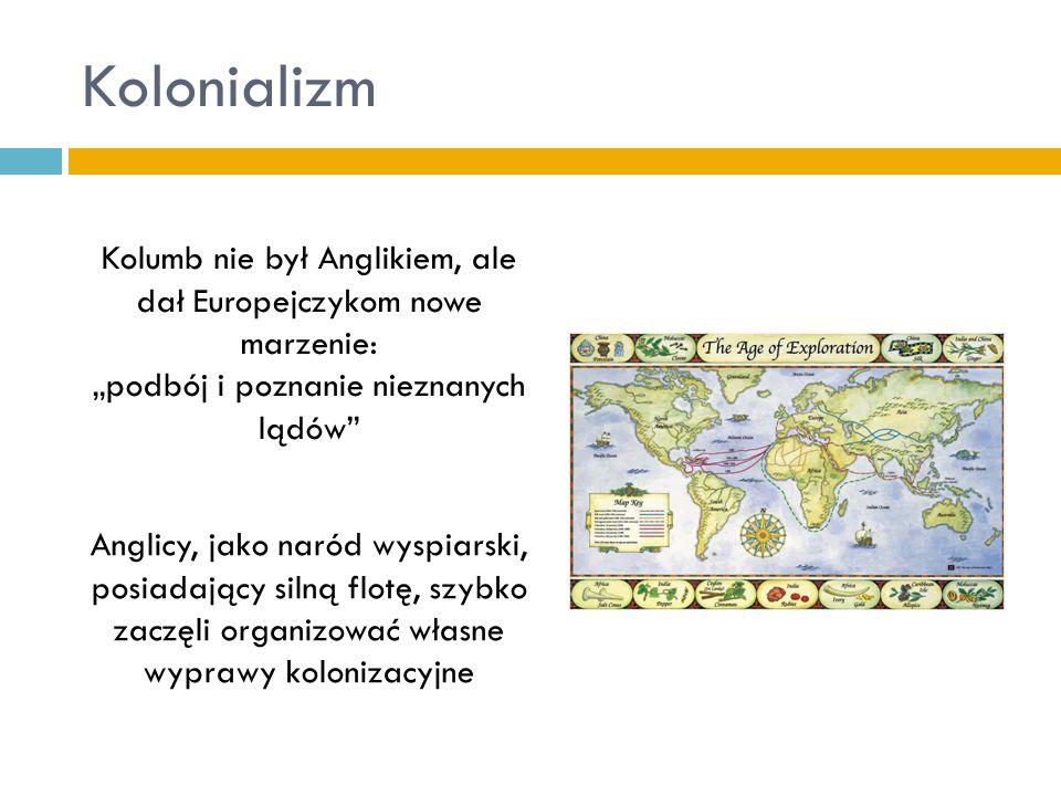 """Kolonializm Kolumb nie był Anglikiem, ale dał Europejczykom nowe marzenie: """"podbój i poznanie nieznanych lądów"""" Anglicy, jako naród wyspiarski, posiad"""