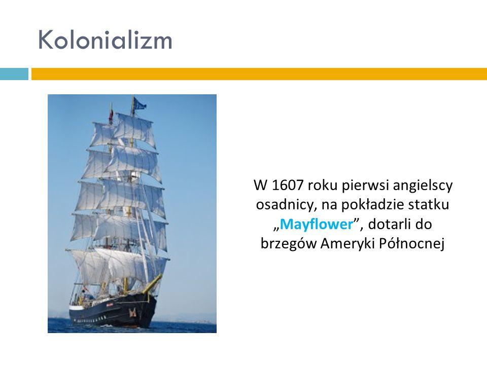 """Kolonializm W 1607 roku pierwsi angielscy osadnicy, na pokładzie statku """"Mayflower , dotarli do brzegów Ameryki Północnej"""