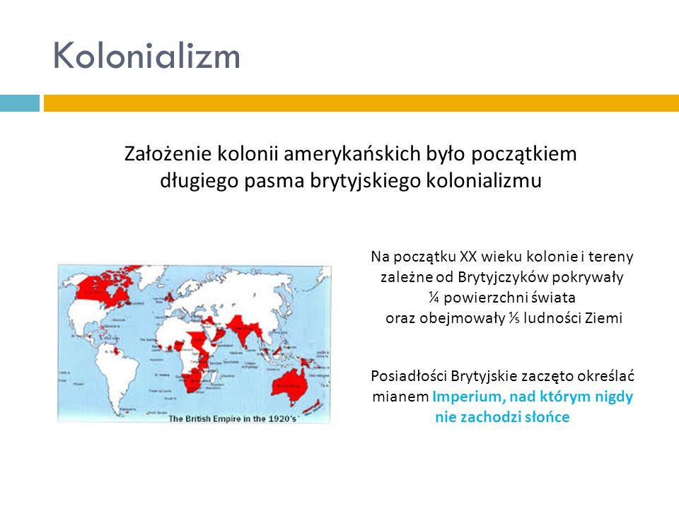 Kolonializm Założenie kolonii amerykańskich było początkiem długiego pasma brytyjskiego kolonializmu Na początku XX wieku kolonie i tereny zależne od Brytyjczyków pokrywały ¼ powierzchni świata oraz obejmowały ⅕ ludności Ziemi Posiadłości Brytyjskie zaczęto określać mianem Imperium, nad którym nigdy nie zachodzi słońce