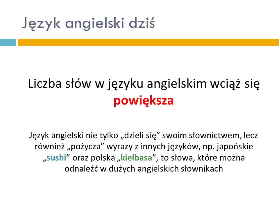 """Język angielski dziś Liczba słów w języku angielskim wciąż się powiększa Język angielski nie tylko """"dzieli się"""" swoim słownictwem, lecz również """"pożyc"""