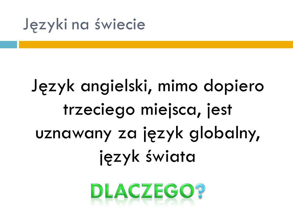 Języki na świecie Język angielski, mimo dopiero trzeciego miejsca, jest uznawany za język globalny, język świata
