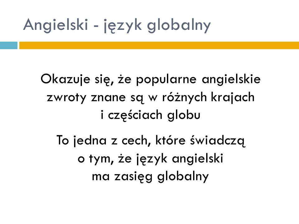 Angielski - język globalny Oddziaływanie języka angielskiego jest tak silne, że wiele ze słów obecnie używanych w języku polskim ma swoje źródło w języku Szekspira Podobne zjawisko dotyczy wielu innych języków, do których przenikają angielskie słowa i wyrażenia