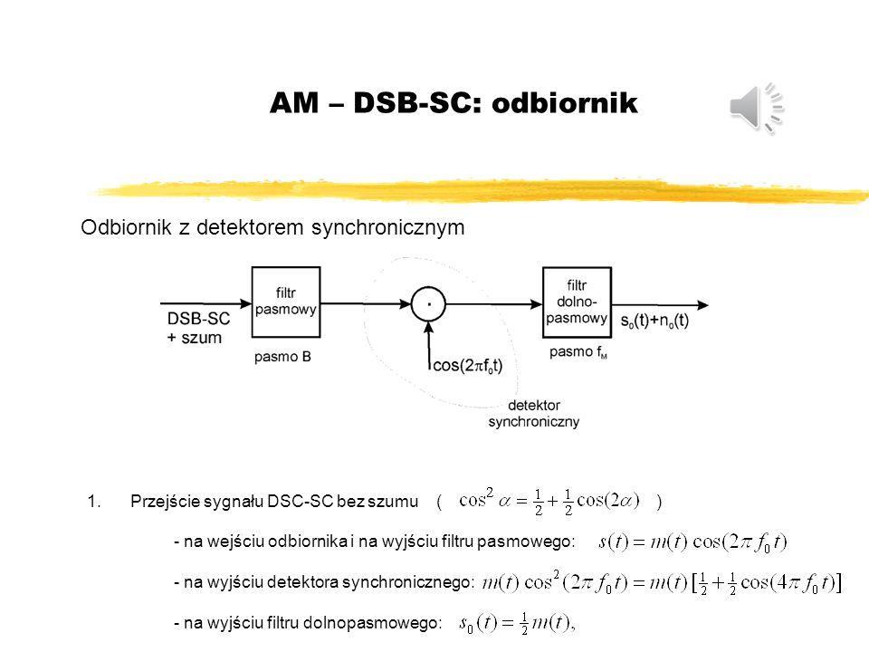 AM – DSB-SC: odbiornik Odbiornik z detektorem synchronicznym 1.Przejście sygnału DSC-SC bez szumu ( ) - na wejściu odbiornika i na wyjściu filtru pasmowego: - na wyjściu detektora synchronicznego: - na wyjściu filtru dolnopasmowego: