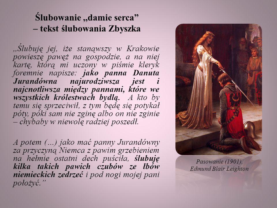 Ślubowanie,,damie serca – tekst ślubowania Zbyszka,,Ślubuję jej, iże stanąwszy w Krakowie powieszę pawęż na gospodzie, a na niej kartę, którą mi uczony w piśmie kleryk foremnie napisze: jako panna Danuta Jurandówna najurodziwsza jest i najcnotliwsza między pannami, które we wszystkich królestwach bydlą.