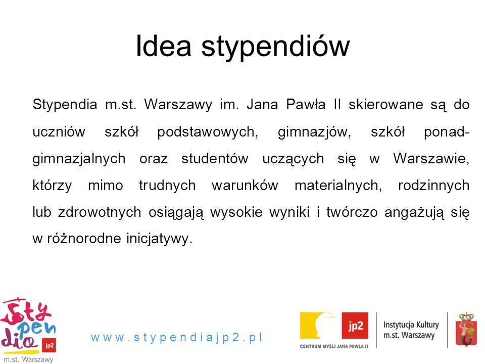 Idea stypendiów Stypendia m.st. Warszawy im. Jana Pawła II skierowane są do uczniów szkół podstawowych, gimnazjów, szkół ponad- gimnazjalnych oraz stu