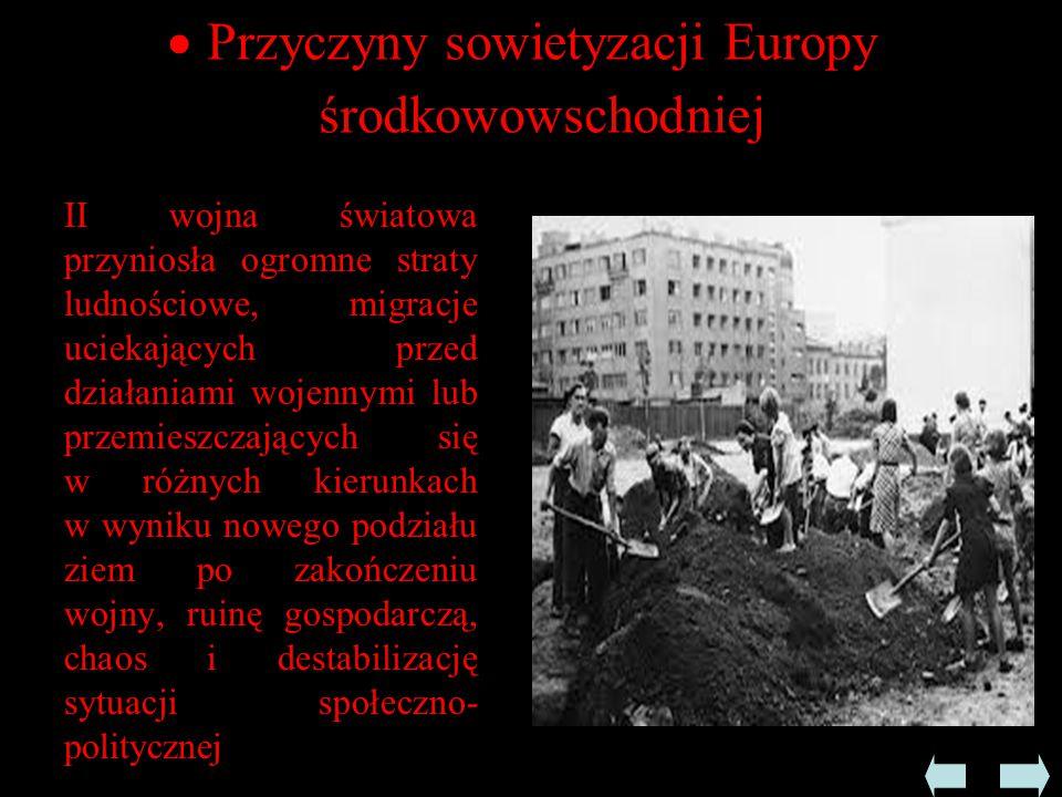  Przyczyny sowietyzacji Europy środkowowschodniej II wojna światowa przyniosła ogromne straty ludnościowe, migracje uciekających przed działaniami wojennymi lub przemieszczających się w różnych kierunkach w wyniku nowego podziału ziem po zakończeniu wojny, ruinę gospodarczą, chaos i destabilizację sytuacji społeczno- politycznej