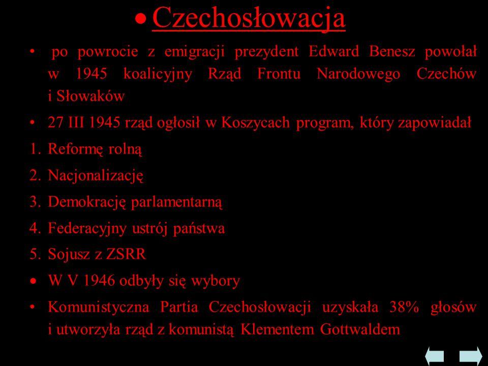  Czechosłowacja po powrocie z emigracji prezydent Edward Benesz powołał w 1945 koalicyjny Rząd Frontu Narodowego Czechów i Słowaków 27 III 1945 rząd ogłosił w Koszycach program, który zapowiadał 1.Reformę rolną 2.Nacjonalizację 3.Demokrację parlamentarną 4.Federacyjny ustrój państwa 5.Sojusz z ZSRR  W V 1946 odbyły się wybory Komunistyczna Partia Czechosłowacji uzyskała 38% głosów i utworzyła rząd z komunistą Klementem Gottwaldem