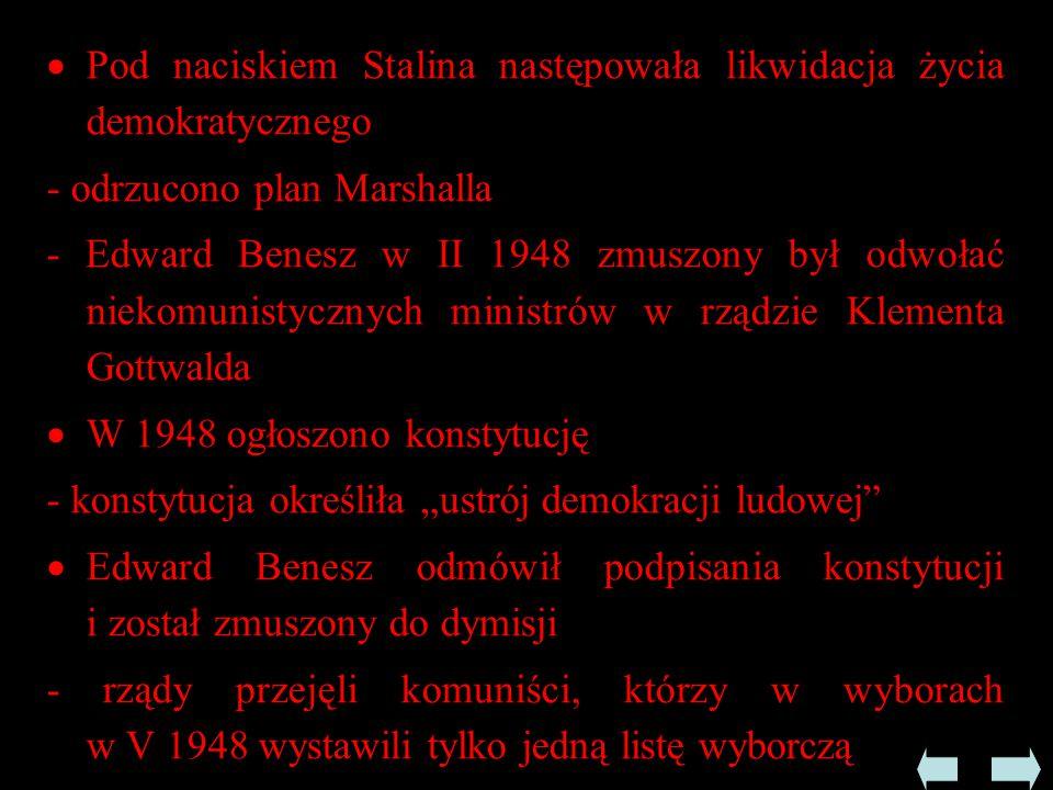 """ Pod naciskiem Stalina następowała likwidacja życia demokratycznego - odrzucono plan Marshalla - Edward Benesz w II 1948 zmuszony był odwołać niekomunistycznych ministrów w rządzie Klementa Gottwalda  W 1948 ogłoszono konstytucję - konstytucja określiła """"ustrój demokracji ludowej  Edward Benesz odmówił podpisania konstytucji i został zmuszony do dymisji - rządy przejęli komuniści, którzy w wyborach w V 1948 wystawili tylko jedną listę wyborczą"""