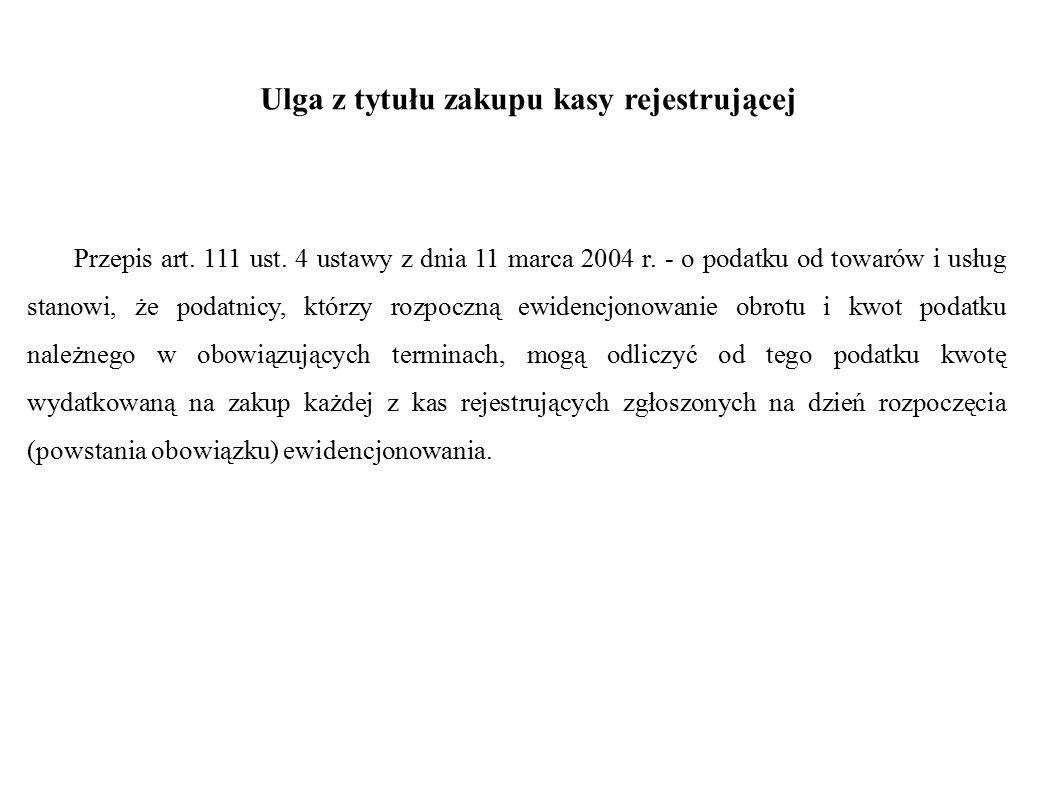 Ulga z tytułu zakupu kasy rejestrującej Przepis art. 111 ust. 4 ustawy z dnia 11 marca 2004 r. - o podatku od towarów i usług stanowi, że podatnicy, k