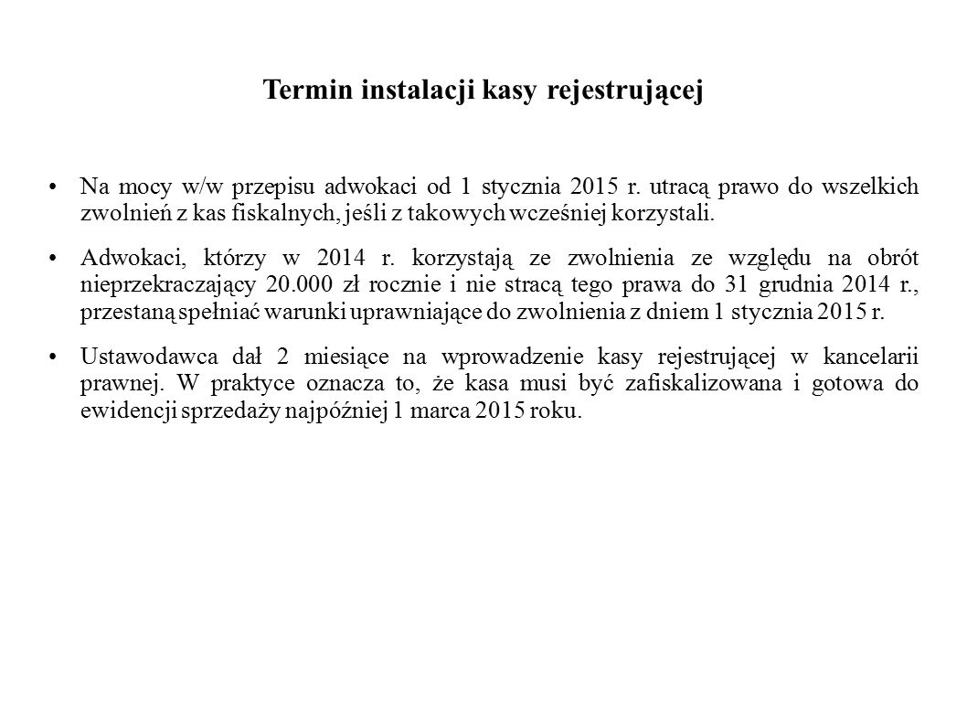 Termin instalacji kasy rejestrującej Na mocy w/w przepisu adwokaci od 1 stycznia 2015 r. utracą prawo do wszelkich zwolnień z kas fiskalnych, jeśli z