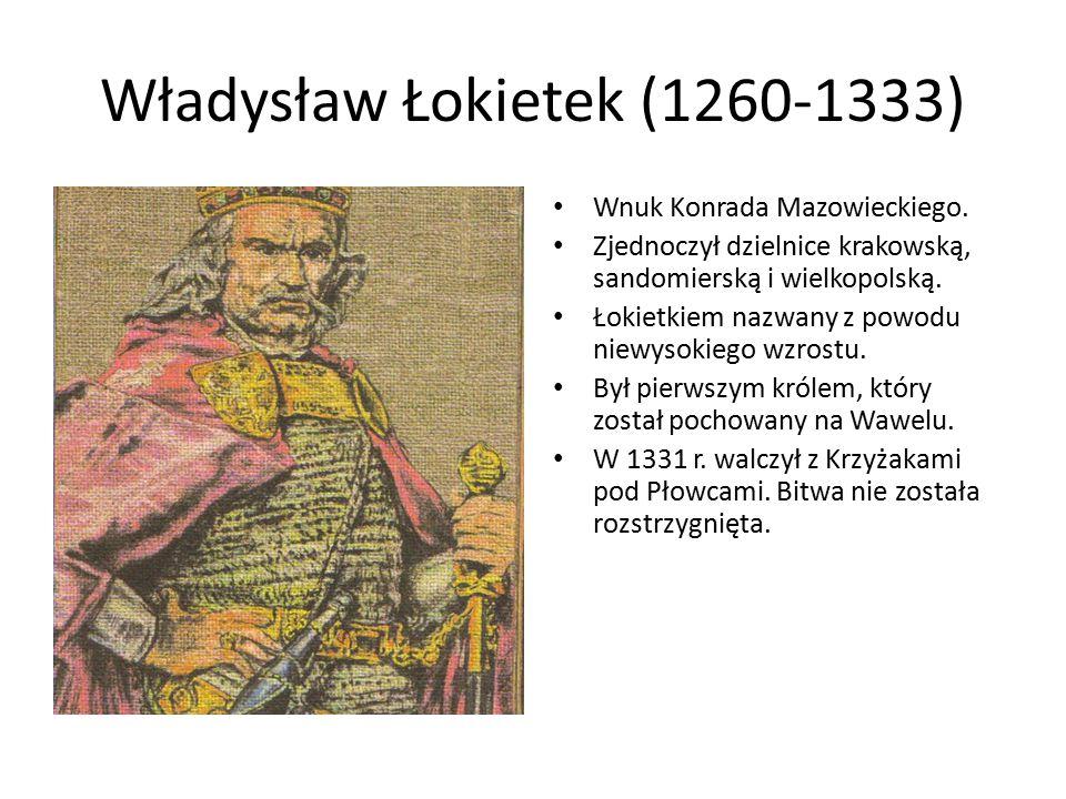 Władysław Łokietek (1260-1333) Wnuk Konrada Mazowieckiego. Zjednoczył dzielnice krakowską, sandomierską i wielkopolską. Łokietkiem nazwany z powodu ni