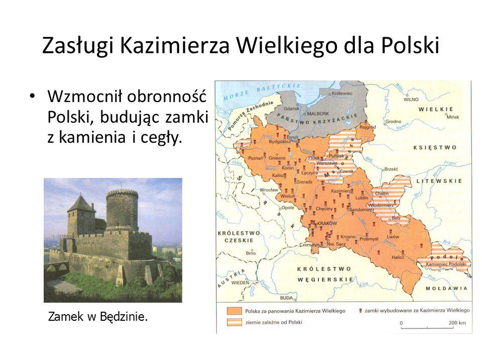 Zasługi Kazimierza Wielkiego dla Polski Wzmocnił obronność Polski, budując zamki z kamienia i cegły. Zamek w Będzinie.