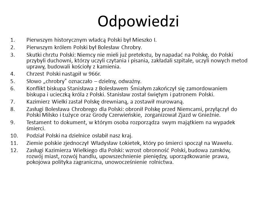 Odpowiedzi 1.Pierwszym historycznym władcą Polski był Mieszko I. 2.Pierwszym królem Polski był Bolesław Chrobry. 3.Skutki chrztu Polski: Niemcy nie mi